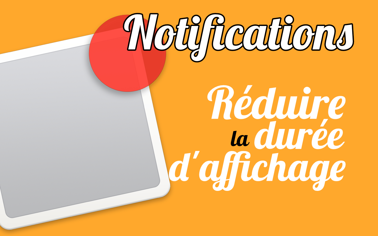 [Astuce] Réduire la durée d'affichage des notifications